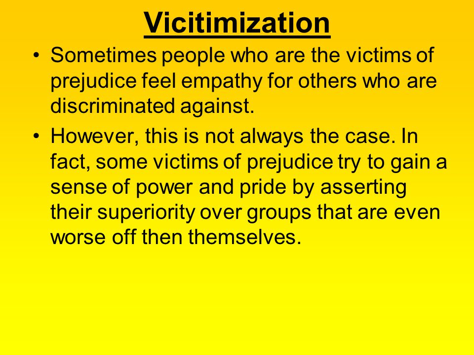 Vicitimization Sometimes people who are the victims of prejudice feel empathy for others who are discriminated against.