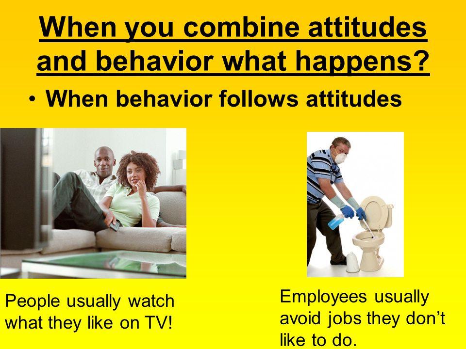 When you combine attitudes and behavior what happens