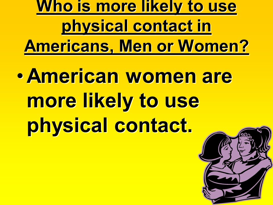 Who is more likely to use physical contact in Americans, Men or Women