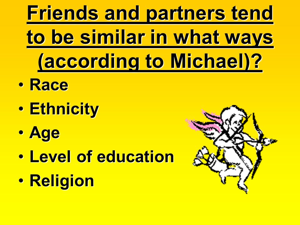 Friends and partners tend to be similar in what ways (according to Michael)