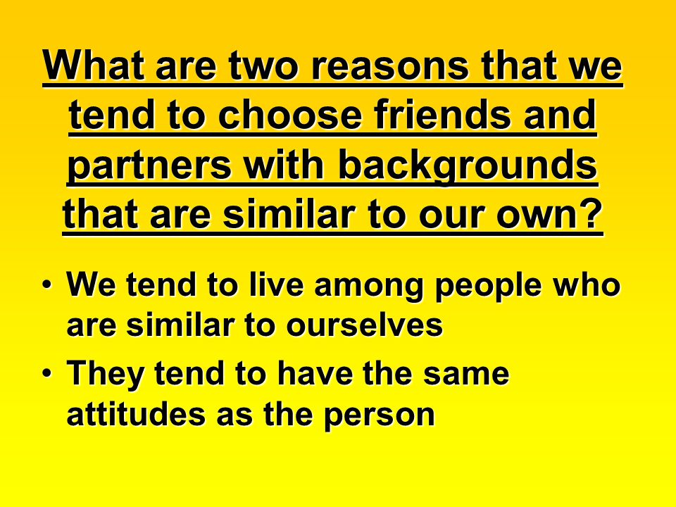What are two reasons that we tend to choose friends and partners with backgrounds that are similar to our own