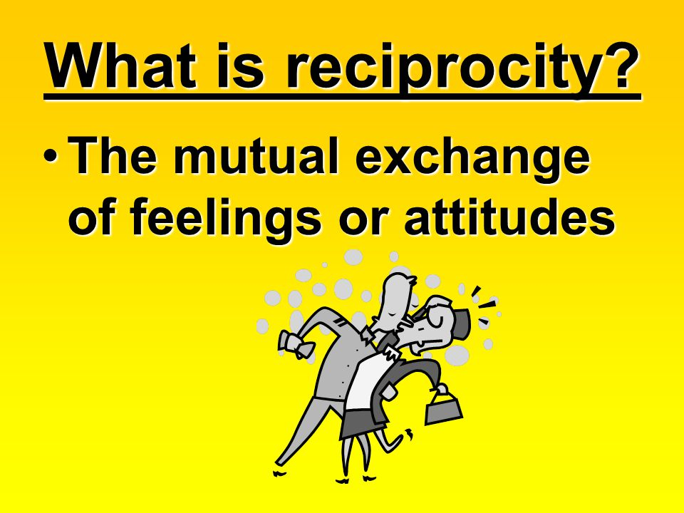 What is reciprocity The mutual exchange of feelings or attitudes