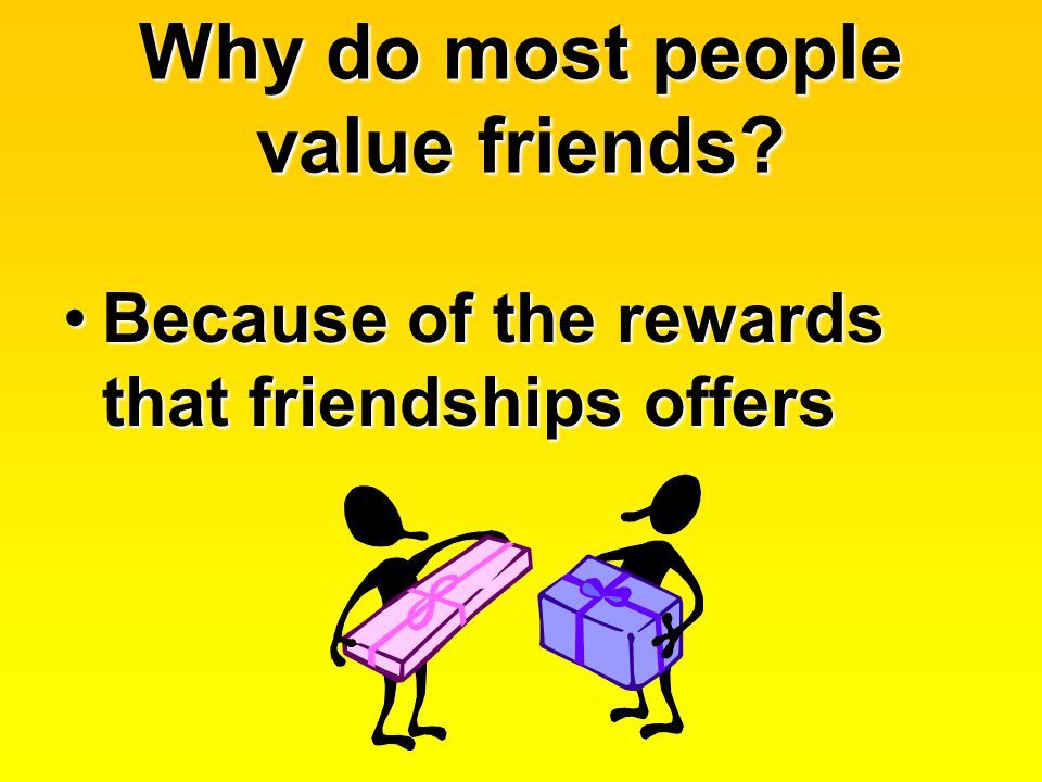 Why do most people value friends