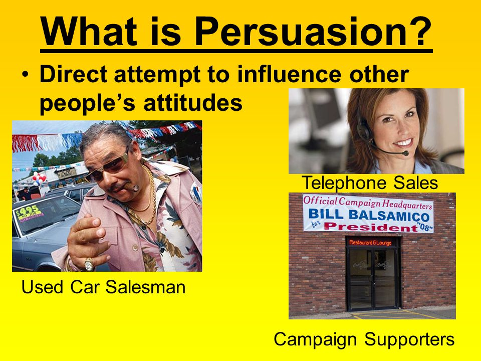What is Persuasion Direct attempt to influence other people's attitudes. Telephone Sales. Used Car Salesman.