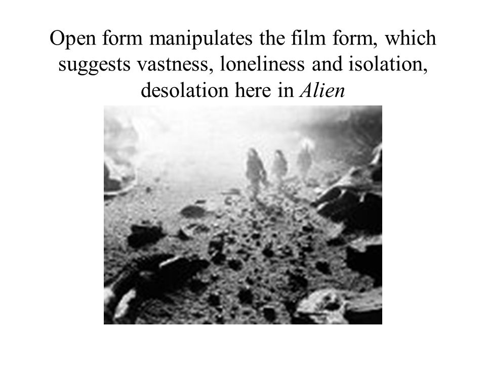 Open form manipulates the film form, which suggests vastness, loneliness and isolation, desolation here in Alien