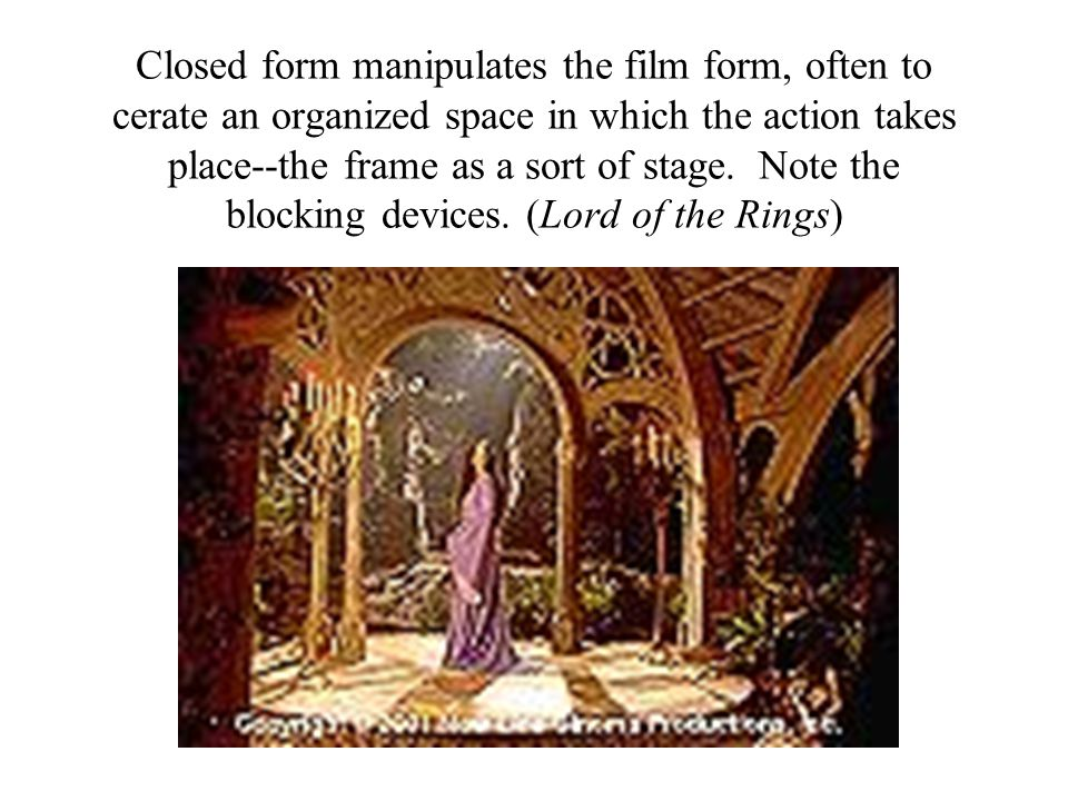 Closed form manipulates the film form, often to cerate an organized space in which the action takes place--the frame as a sort of stage.