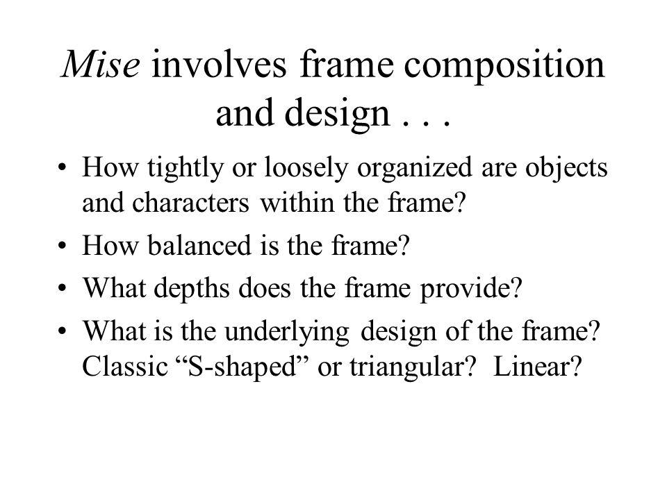 Mise involves frame composition and design . . .