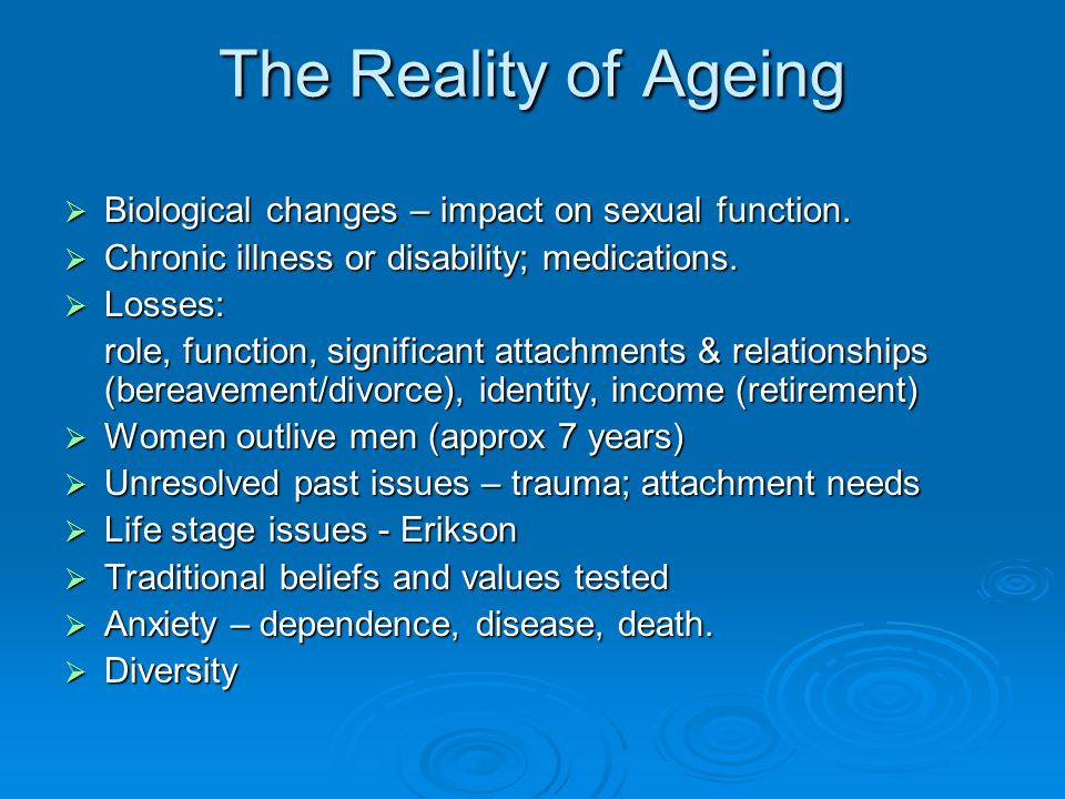 The Reality of Ageing Biological changes – impact on sexual function.