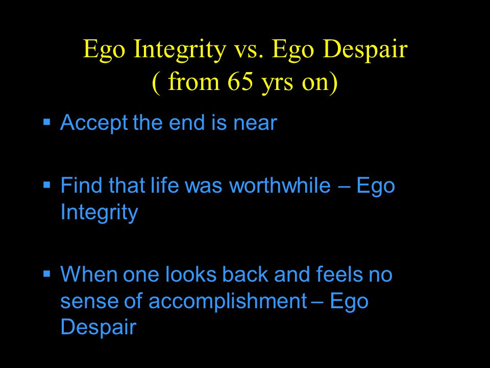 Ego Integrity vs. Ego Despair ( from 65 yrs on)