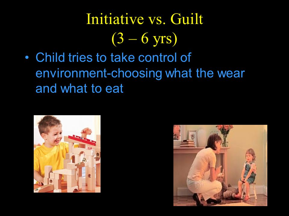 Initiative vs. Guilt (3 – 6 yrs)