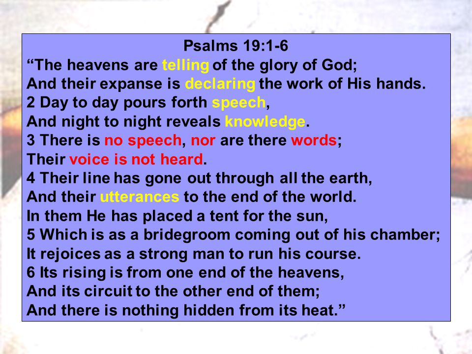 Psalms 19:1-6 The heavens are telling of the glory of God; And their expanse is declaring the work of His hands.