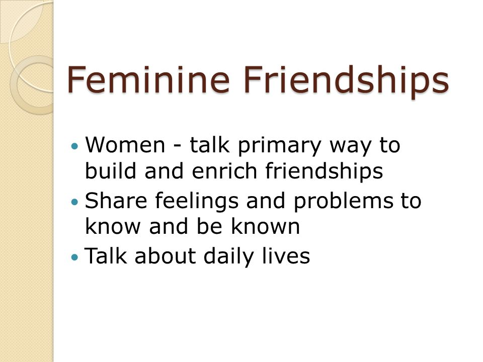 Feminine Friendships Women - talk primary way to build and enrich friendships. Share feelings and problems to know and be known.