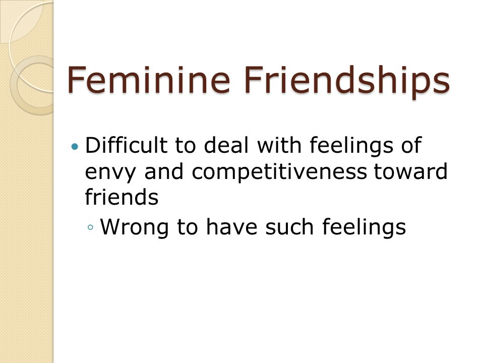Feminine Friendships Difficult to deal with feelings of envy and competitiveness toward friends.