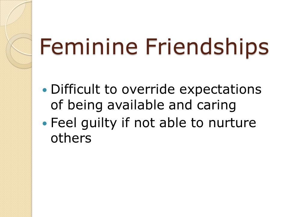 Feminine Friendships Difficult to override expectations of being available and caring.