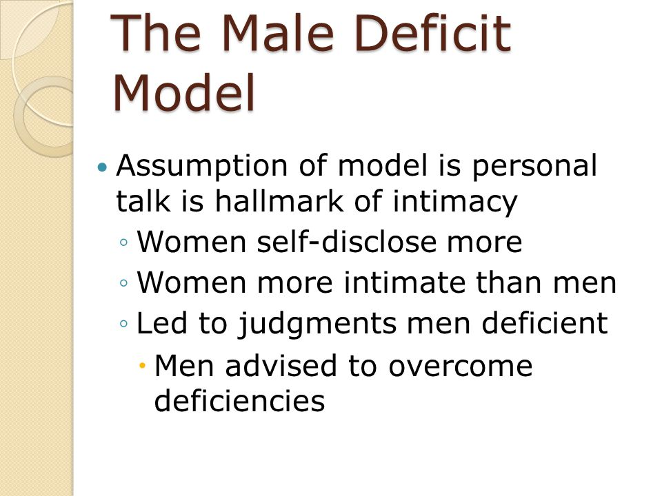 The Male Deficit Model Assumption of model is personal talk is hallmark of intimacy. Women self-disclose more.