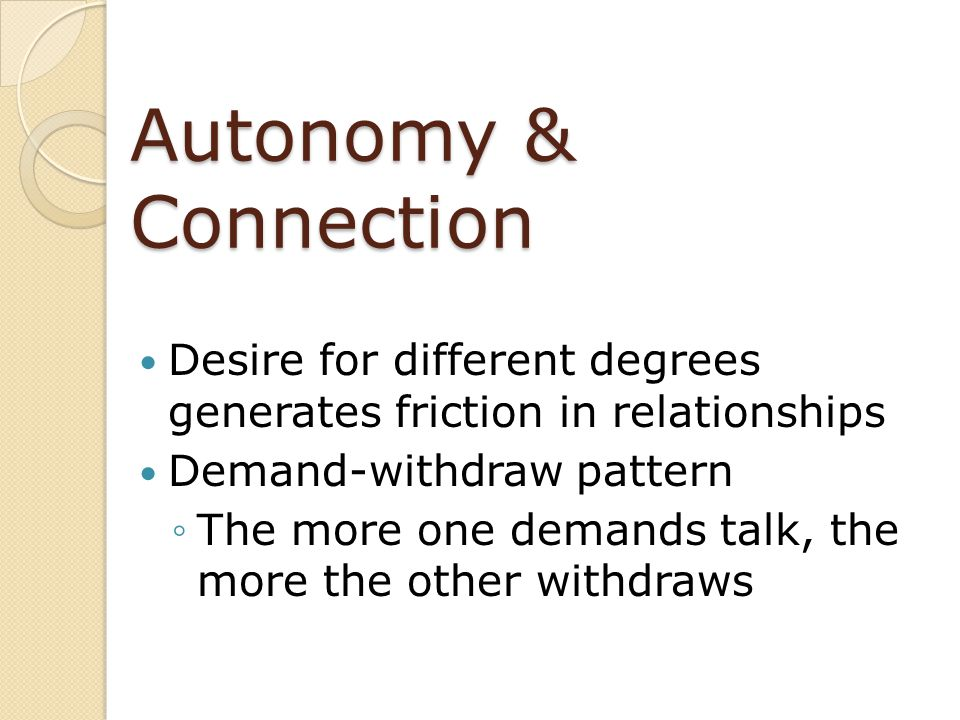 Autonomy & Connection Desire for different degrees generates friction in relationships. Demand-withdraw pattern.