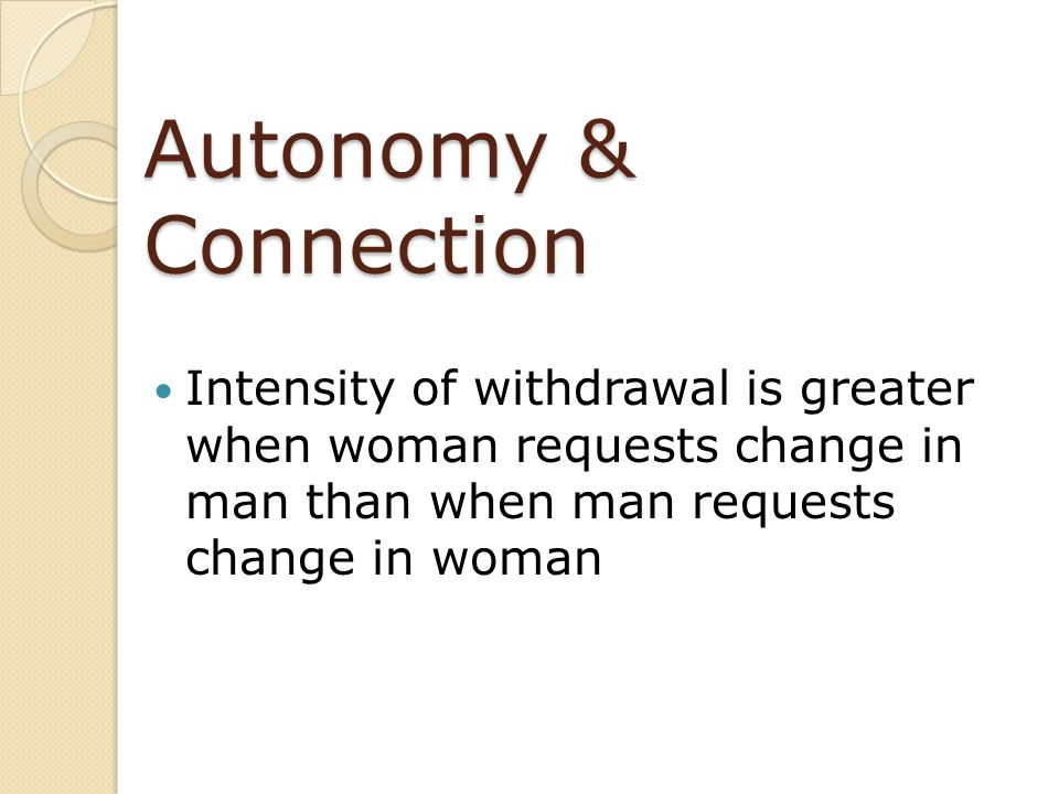 Autonomy & Connection Intensity of withdrawal is greater when woman requests change in man than when man requests change in woman.