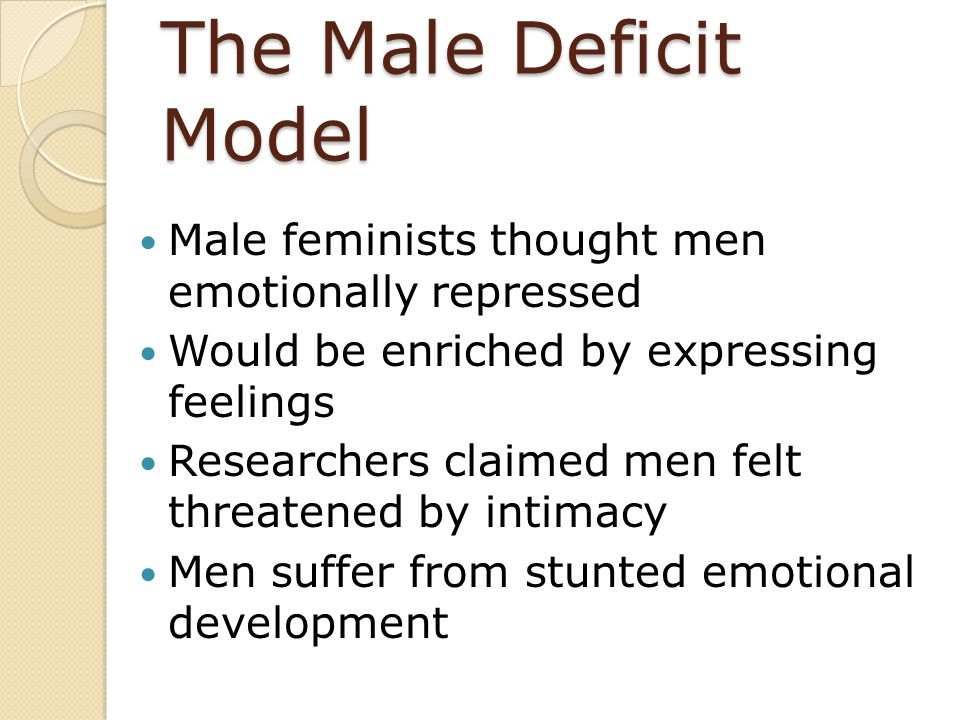 The Male Deficit Model Male feminists thought men emotionally repressed. Would be enriched by expressing feelings.