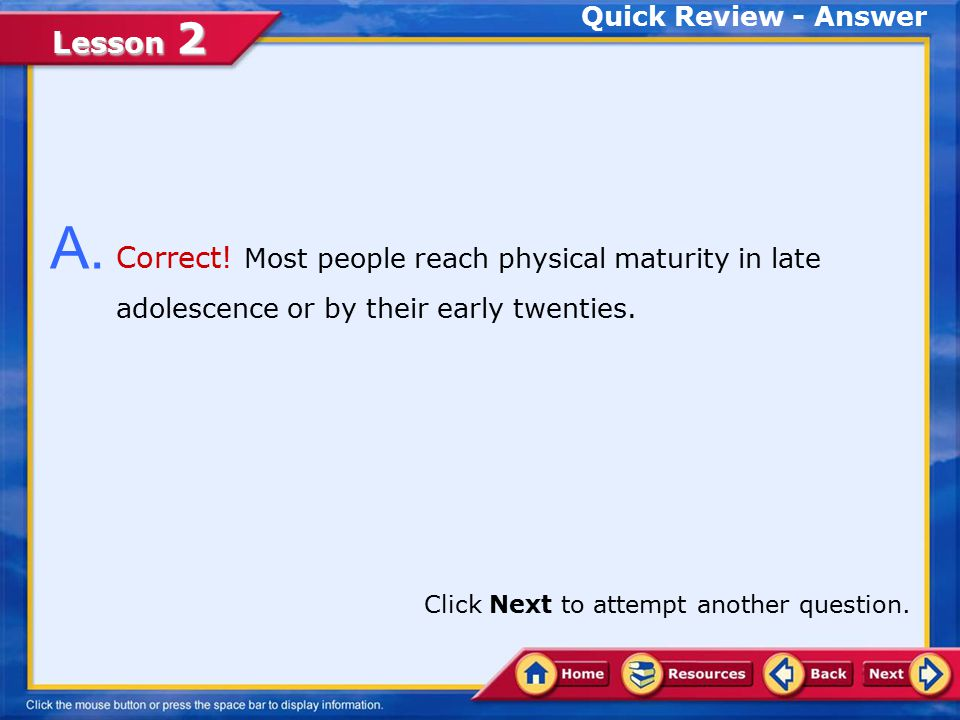 Quick Review - Answer A. Correct! Most people reach physical maturity in late adolescence or by their early twenties.
