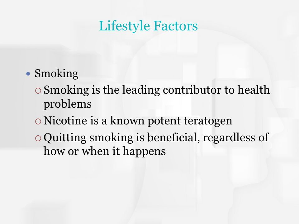 Lifestyle Factors Smoking. Smoking is the leading contributor to health problems. Nicotine is a known potent teratogen.
