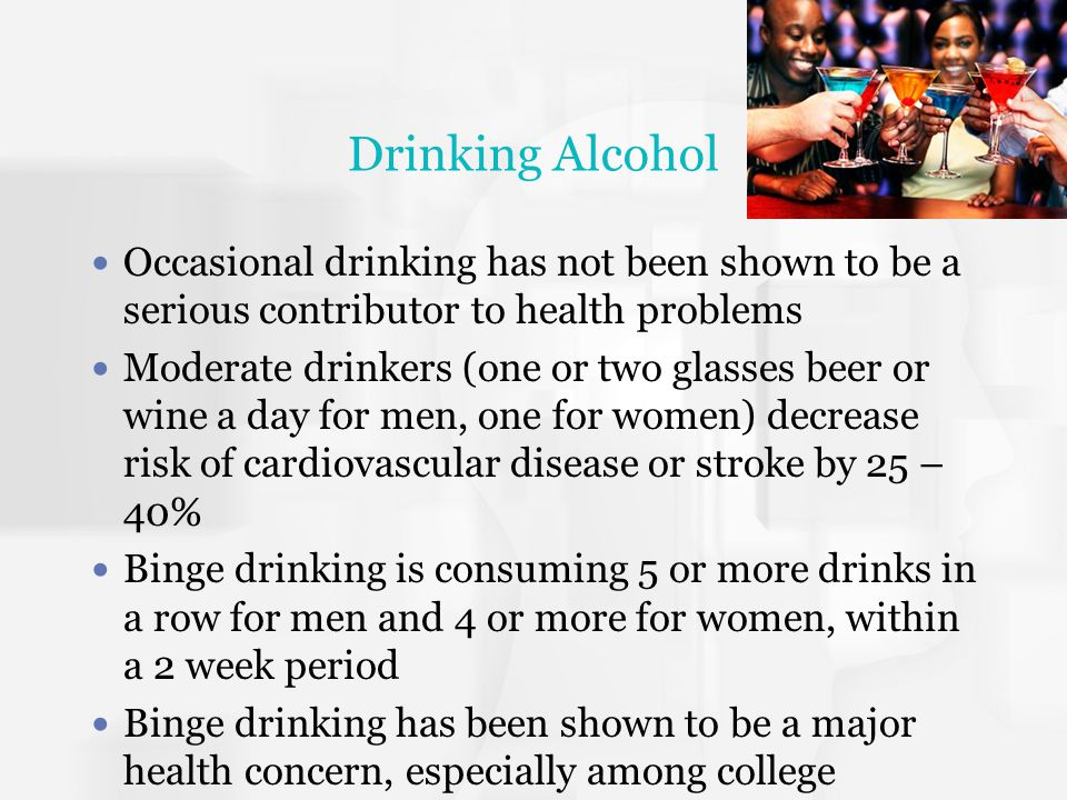 Drinking Alcohol Occasional drinking has not been shown to be a serious contributor to health problems.