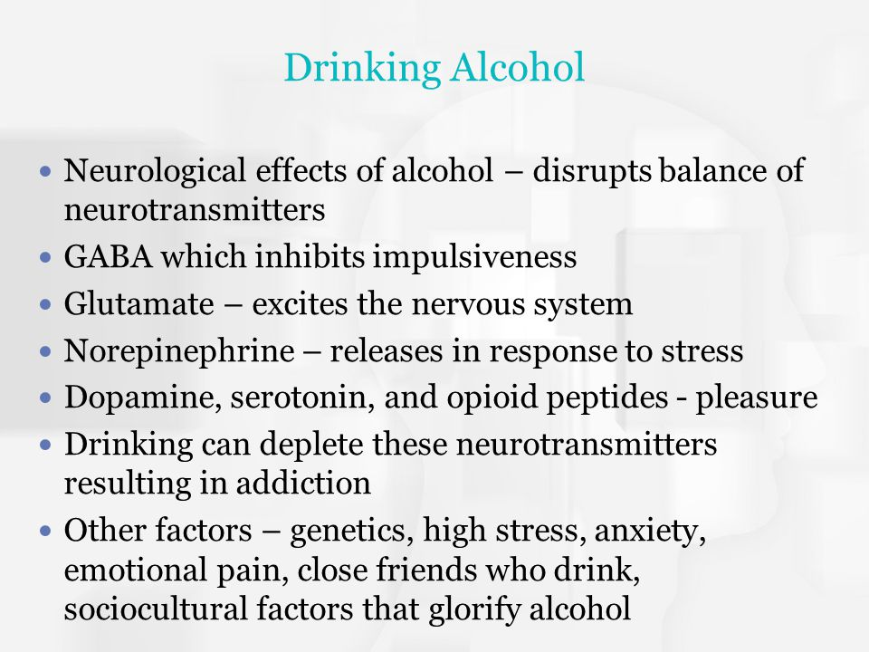 Drinking Alcohol Neurological effects of alcohol – disrupts balance of neurotransmitters. GABA which inhibits impulsiveness.