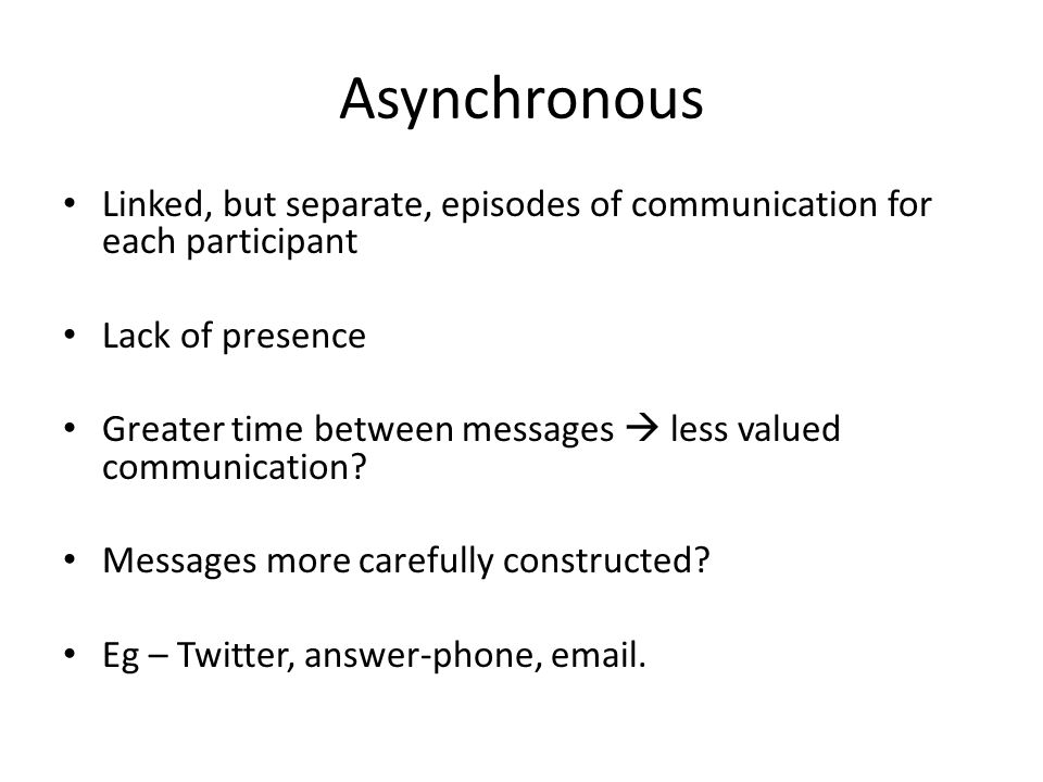 Asynchronous Linked, but separate, episodes of communication for each participant. Lack of presence.