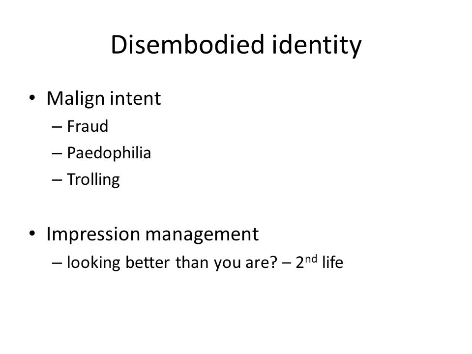 Disembodied identity Malign intent Impression management Fraud