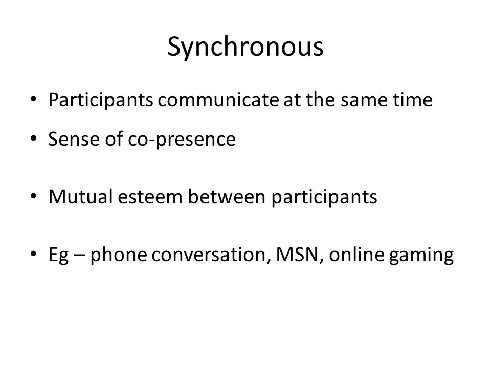 Synchronous Participants communicate at the same time