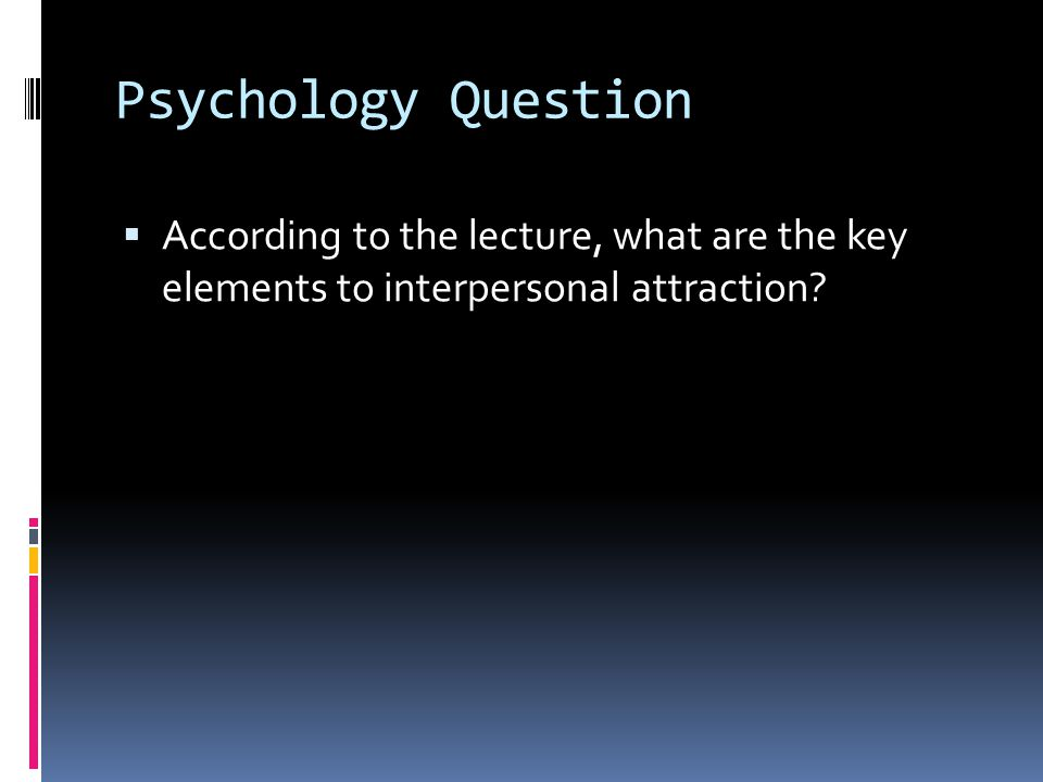 Psychology Question According to the lecture, what are the key elements to interpersonal attraction