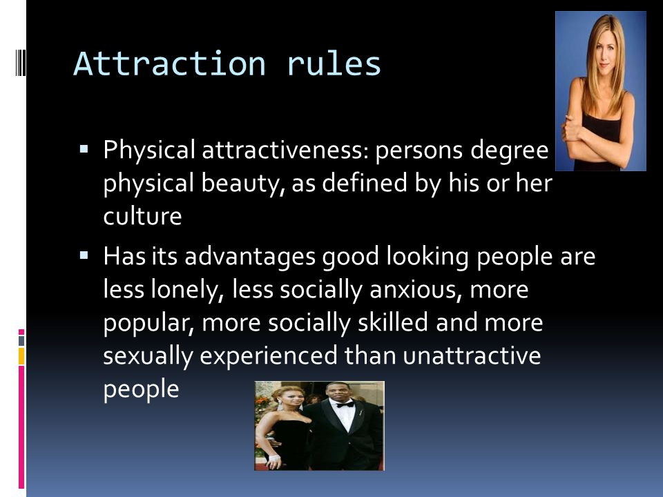 Attraction rules Physical attractiveness: persons degree of physical beauty, as defined by his or her culture.