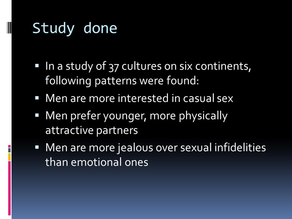 Study done In a study of 37 cultures on six continents, following patterns were found: Men are more interested in casual sex.
