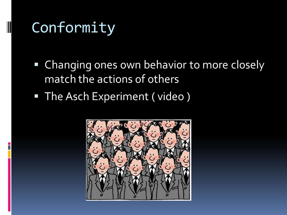 Conformity Changing ones own behavior to more closely match the actions of others.