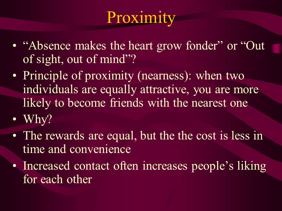Proximity Absence makes the heart grow fonder or Out of sight, out of mind