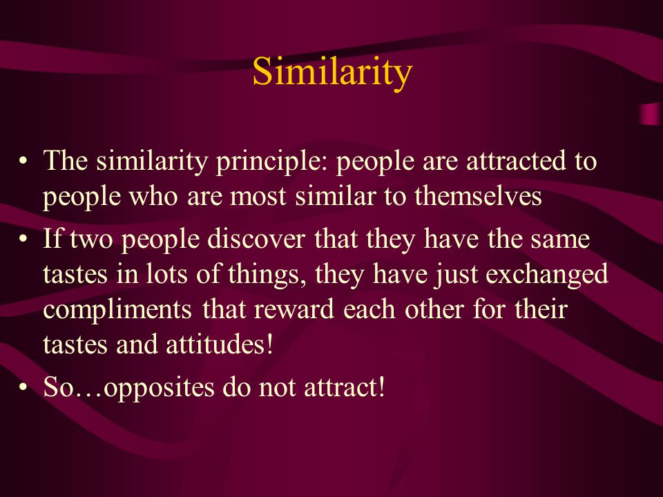 Similarity The similarity principle: people are attracted to people who are most similar to themselves.
