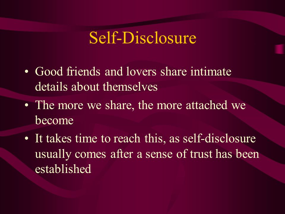 Self-Disclosure Good friends and lovers share intimate details about themselves. The more we share, the more attached we become.