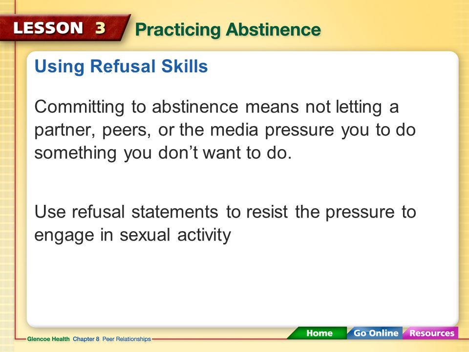 Using Refusal Skills Committing to abstinence means not letting a partner, peers, or the media pressure you to do something you don't want to do.