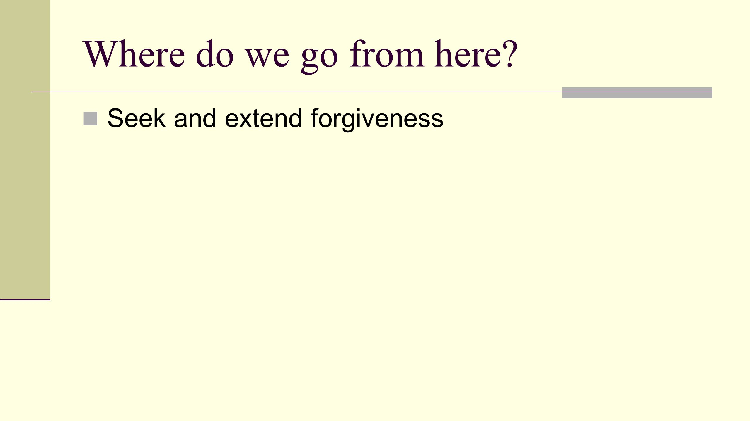 Where do we go from here Seek and extend forgiveness