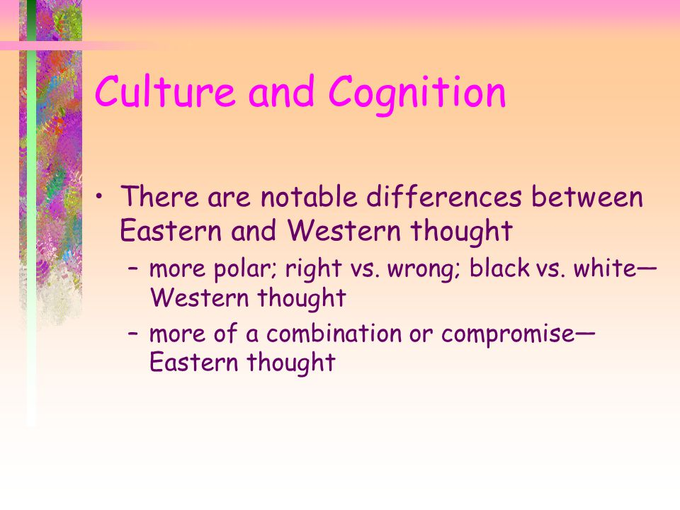 Culture and Cognition There are notable differences between Eastern and Western thought.
