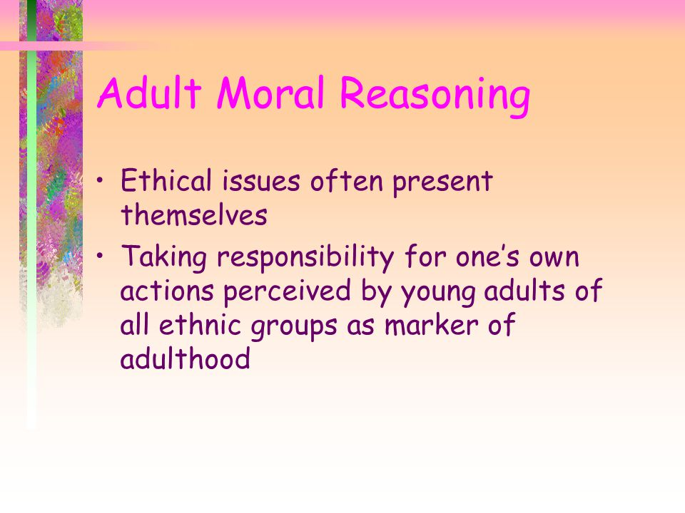 Adult Moral Reasoning Ethical issues often present themselves