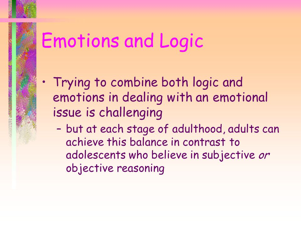 Emotions and Logic Trying to combine both logic and emotions in dealing with an emotional issue is challenging.