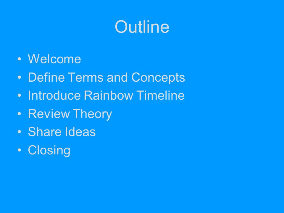 Outline Welcome Define Terms and Concepts Introduce Rainbow Timeline