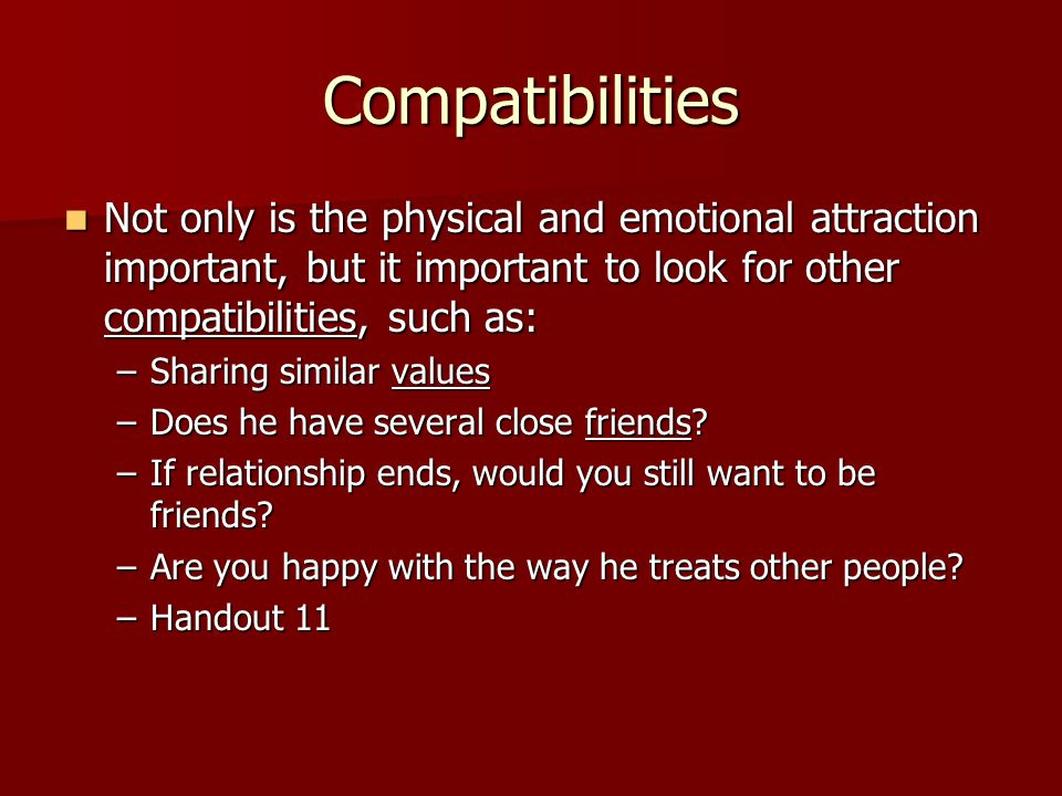 Compatibilities Not only is the physical and emotional attraction important, but it important to look for other compatibilities, such as:
