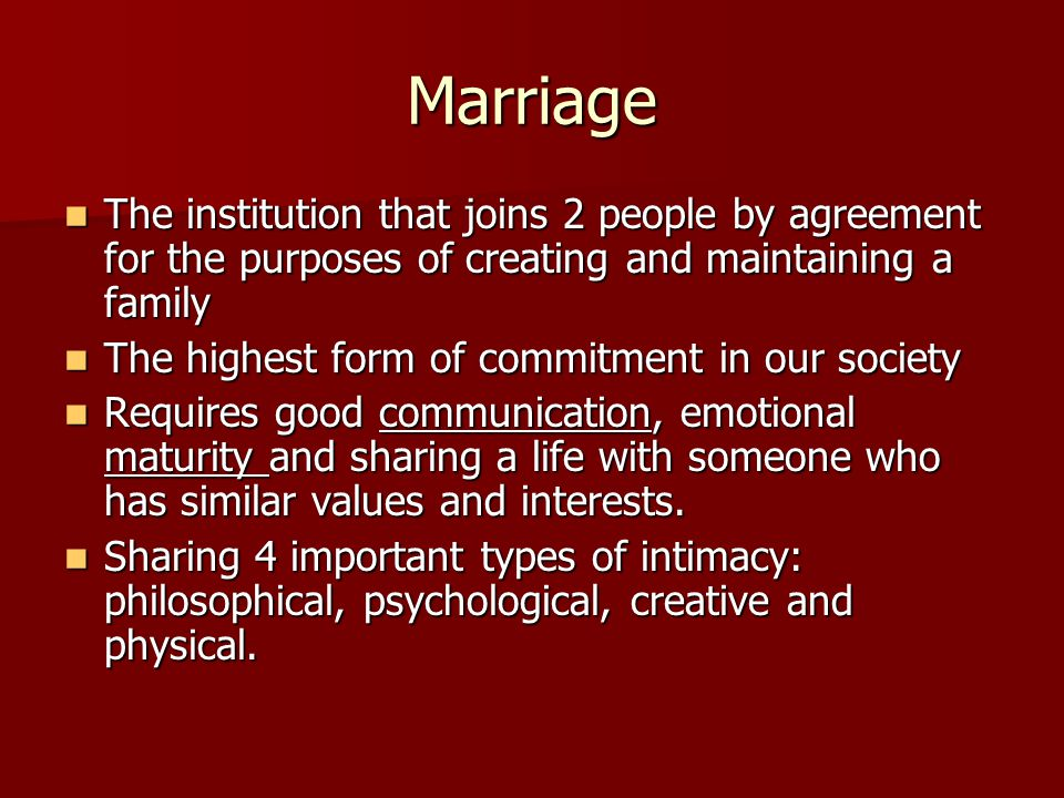 Marriage The institution that joins 2 people by agreement for the purposes of creating and maintaining a family.