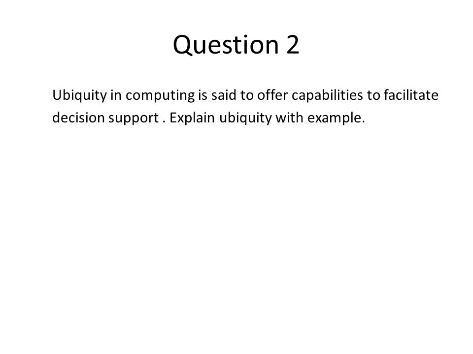 Question 2 Ubiquity in computing is said to offer capabilities to facilitate decision support .