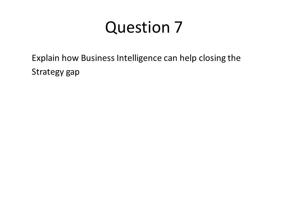 Question 7 Explain how Business Intelligence can help closing the Strategy gap
