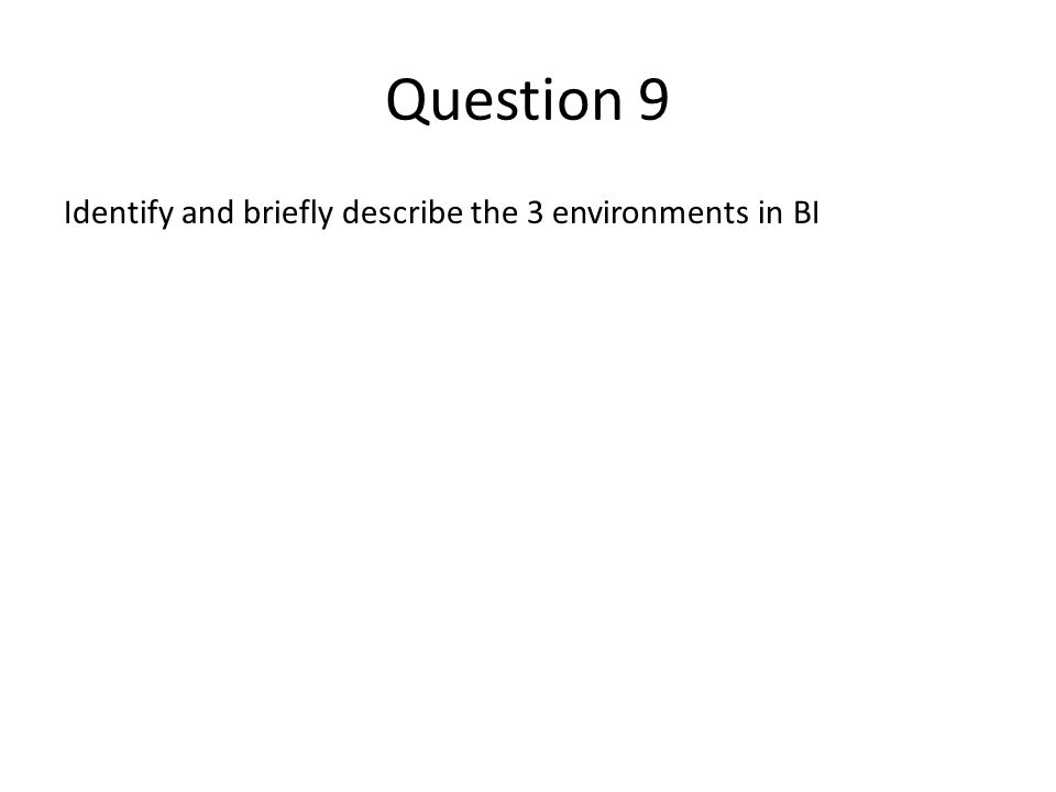 Question 9 Identify and briefly describe the 3 environments in BI