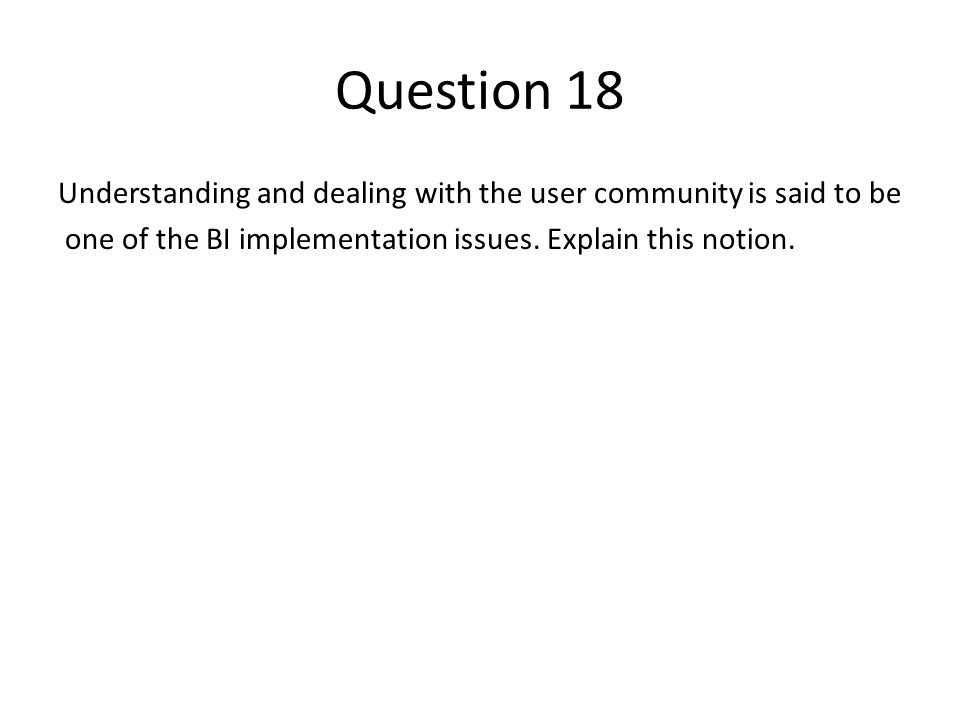 Question 18 Understanding and dealing with the user community is said to be one of the BI implementation issues.