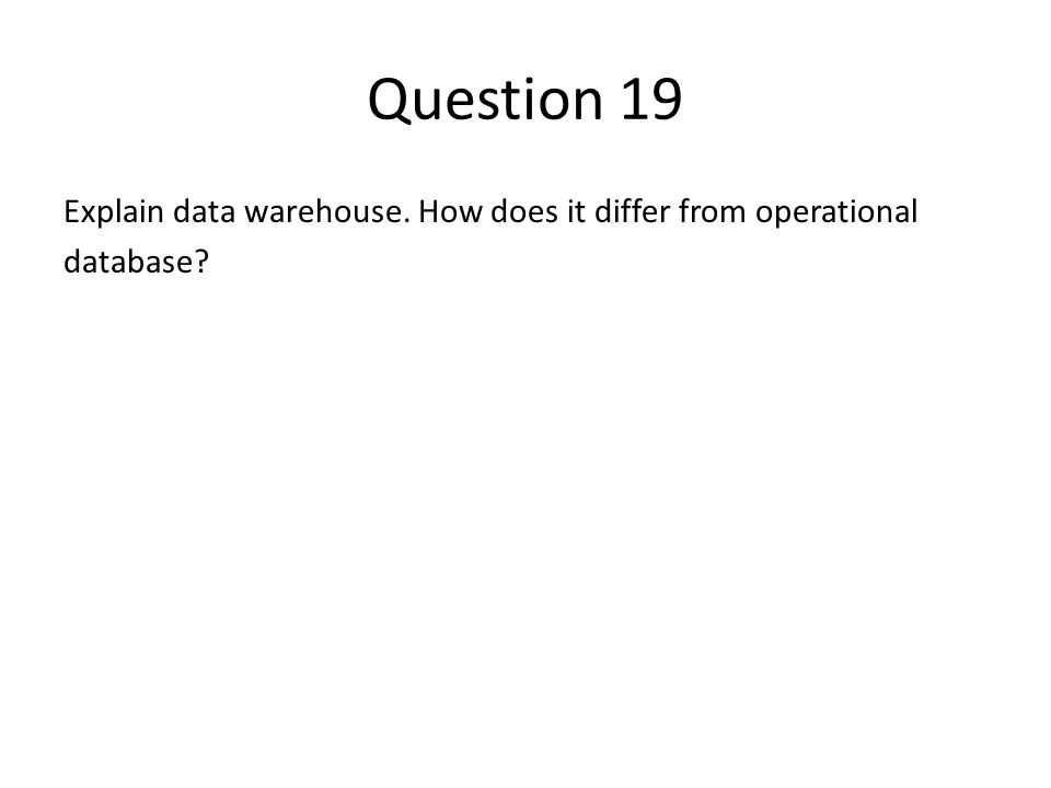 Question 19 Explain data warehouse. How does it differ from operational database