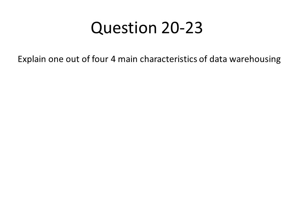 Question 20-23 Explain one out of four 4 main characteristics of data warehousing